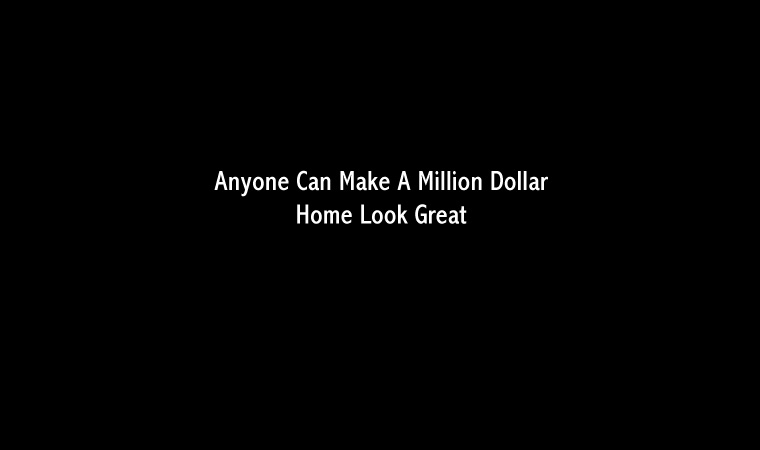 Anyone Can Make A Million Dollar Home Look Great